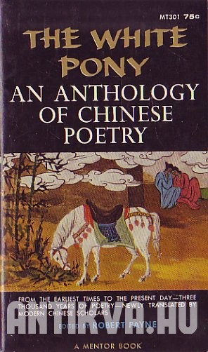 The White Pony; An Anthology of Chinese Poetry from the Earliest Times to the Present Day, Newly Translated