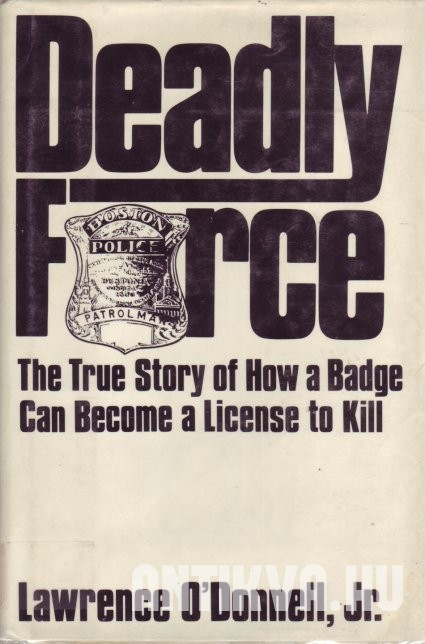 Deadly Force. The True Story of How a Badge Can Become a License to Kill
