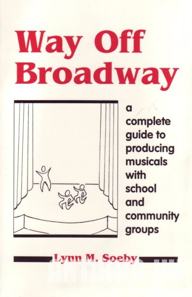 Way Off Broadway. A Complete Guide to Producing Musicals with Scool and Community Goups