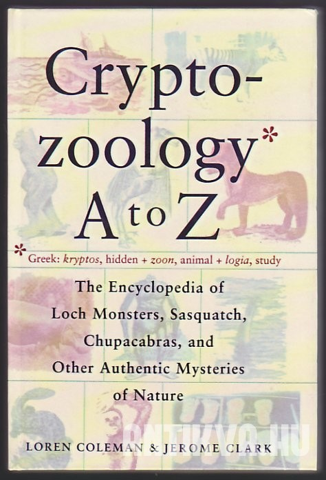 Cryptozoology A to Z. The Encyclopedia of Loch Monsters, Sasquatch, Chupacabras, and Other Authentic Mysteries of Nature