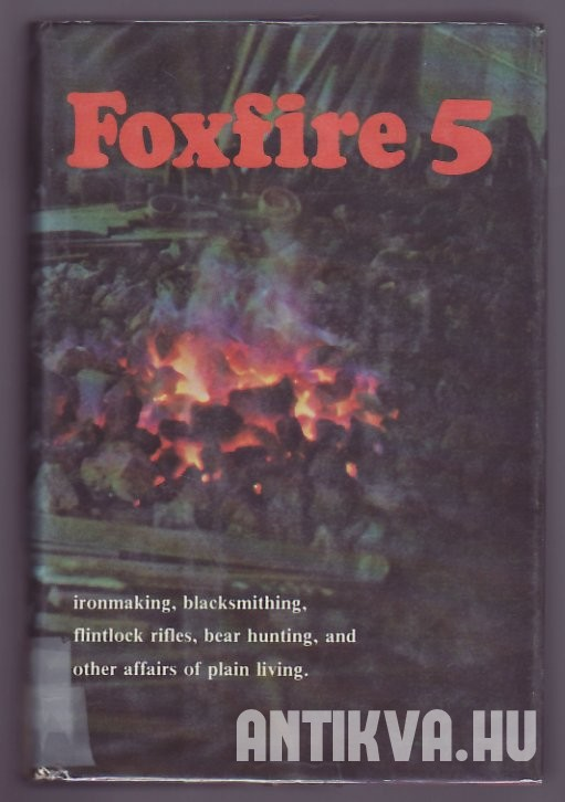 Foxfire 5. Ironmaking, Blacksmithing, Flintlock Rifles, Bear Hunting, and other Affairs of Plain Living