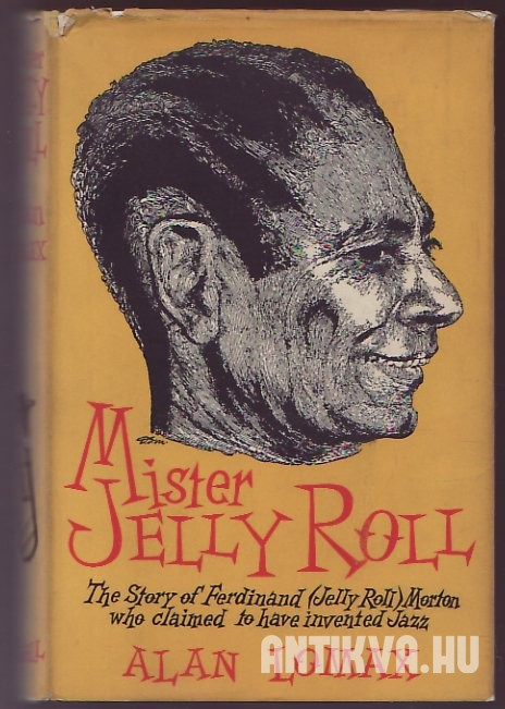 Mister Jelly Roll. The Fortunes of Jelly Roll Morton, New Orleans Creole and