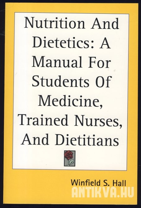 Nutrition and Dietetics. A Manual for Students of Medicine, for Trained Nurses, and for Dietitians in Hospitals and other Institutions [Reprint]