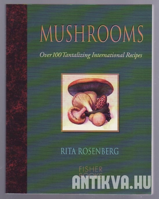 Mushrooms Wild & Tames. Over 1000 Tantalizing International Recipes