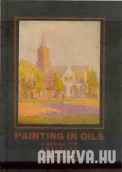 Painting in Oils. A Manual for Amateurs and Beginners