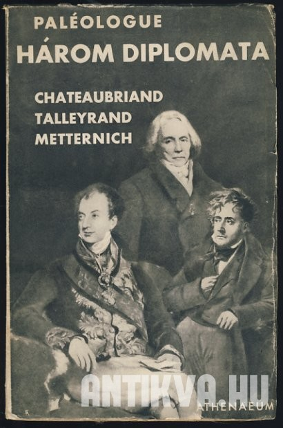 Három diplomata. Talleyrand, Metternich, Chateaubriand
