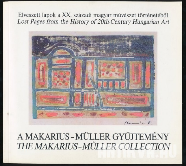 Elveszett lapok a XX. századi magyar művészet történetéből. Lost Pages from the History of 20th.Century Hungarian Art. A Makarius-Müller gyűjtemény. The Makarius-Müller Collection