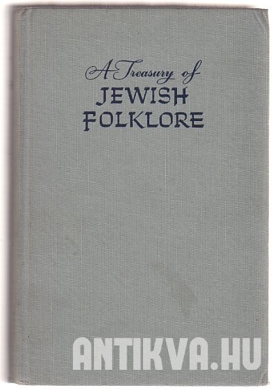 A Treasury of Jewish Folklore. Stories, traditions, legends, humor, wisdom and folk songs of the Jewish people