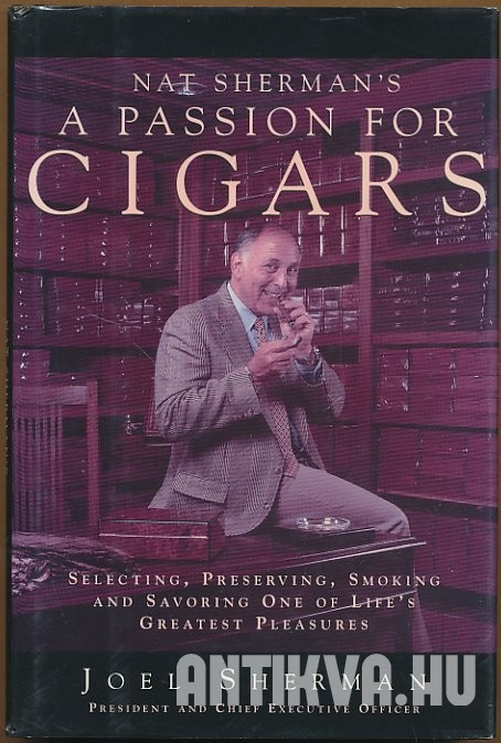 Nat Sherman's a Passion for Cigars Selecting, Preserving, Smoking, and Savoring One of Life's Greatest Pleasures