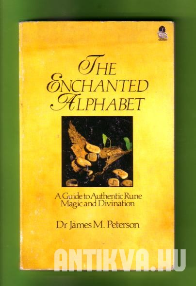 The Enchanted Alphabet. A Guide to Authentic Rune Magic and Divination