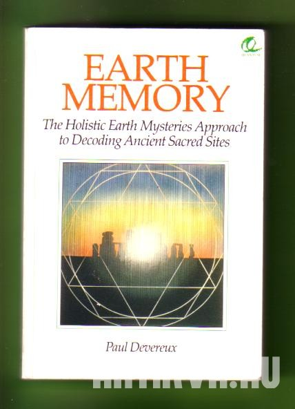 Earth Memory. The Holistic Earth Mysteries Approach to Decoding Ancient Sacred Sites