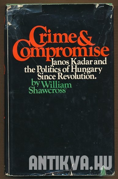 Crime and Compromise. Janos Kadar and the Politics of Hungary Since Revolution