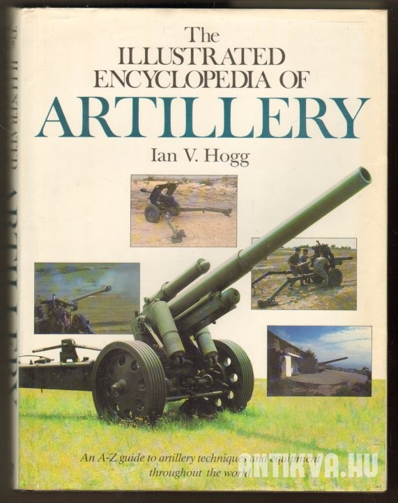 Illustrated Encyclopedia of Artillery. An A-Z Guide to Artillery Techniques and Equipment Throughout the World