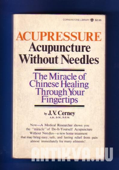 Acupressure Acupuncture without Needles. The Miracle of Chinese Healing through your Fingertips