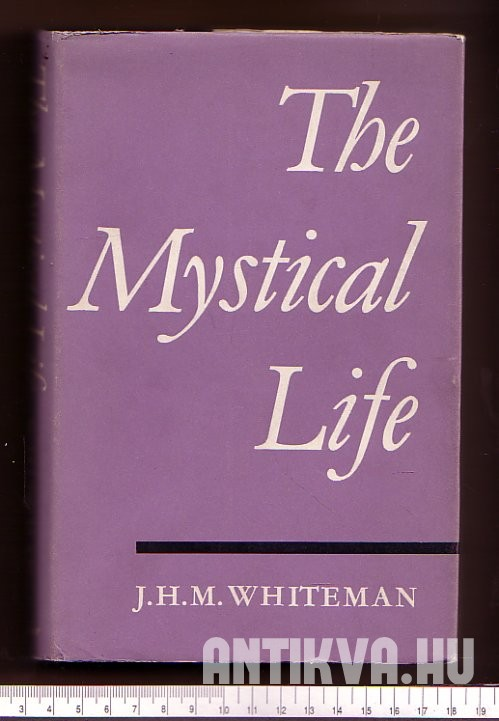 The Mystical Life. An Outline of its Nature and Teachings from the Evidence of Direct Experience